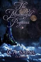 The Moonlight Pegasus ebook by C. A. Sabol, C. S. Johnson