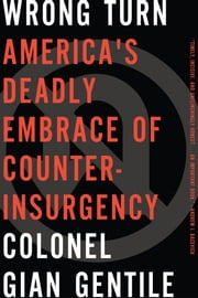 Wrong Turn - America's Deadly Embrace of Counterinsurgency ebook by Colonel Gian Gentile
