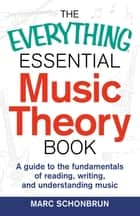 The Everything Essential Music Theory Book - A Guide to the Fundamentals of Reading, Writing, and Understanding Music ebook by Marc Schonbrun
