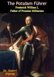 The Potsdam Führer - Frederick William I, Father of Prussian Militarism ebook by Dr. Robert Ergang