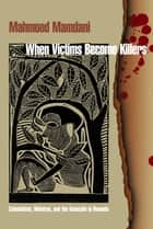 When Victims Become Killers - Colonialism, Nativism, and the Genocide in Rwanda ebook by Mahmood Mamdani