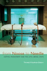 From Noose to Needle - Capital Punishment and the Late Liberal State ebook by Timothy Vance Kaufman-Osborn