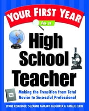 Your First Year As a High School Teacher - Making the Transition from Total Novice to Successful Professional ebook by Lynne Marie Rominger, Suzanne Packard Laughrea