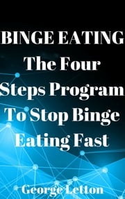 Binge Eating: The Four Steps Program To Stop Binge Eating Fast ebook by George Letton