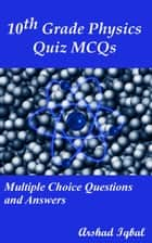 10th Grade Physics Quiz MCQs: Multiple Choice Questions and Answers ebook by Arshad Iqbal
