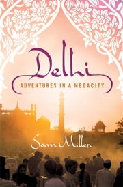 Delhi - Adventures in a Megacity ebook by Sam Miller