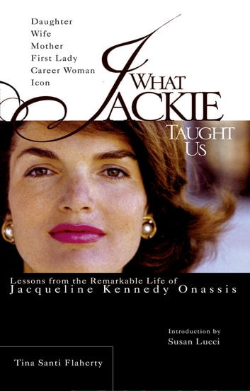 What Jackie Taught Us - Lessons from the Remarkable Life of Jacqueline Kennedy Onassis ebook by Tina Santi Flaherty