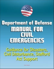 Department of Defense Manual for Civil Emergencies: Guidance for Disasters, Civil Disturbance, Stafford Act Support ebook by Progressive Management