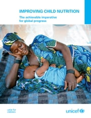 Improving Child Nutrition - The Achievable Imperative for Global Progress ebook by UNICEF,United Nations