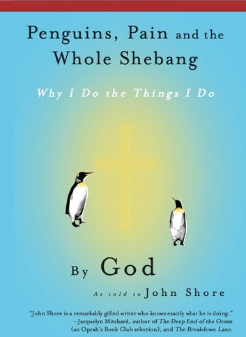 Penguins, Pain and the Whole Shebang: Why I Do the Things I Do, by God (as told to John Shore) ebook by John Shore