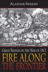 Fire Along the Frontier - Great Battles of the War of 1812 ebook by Alastair Sweeny