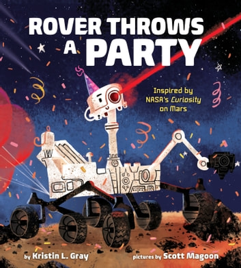 Rover Throws a Party - Inspired by NASA's Curiosity on Mars ebook by Kristin L. Gray
