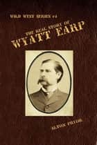 The Real Story of Wyatt Earp ebook by Alton Pryor