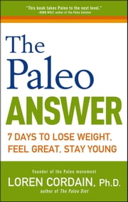 The Paleo Answer - 7 Days to Lose Weight, Feel Great, Stay Young ebook by Loren Cordain