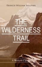 THE WILDERNESS TRAIL (A Western Classic) ebook by Francis William Sullivan