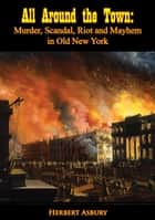 All Around the Town - Murder, Scandal, Riot and Mayhem in Old New York ebook by Herbert Asbury