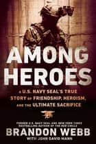 Among Heroes - A U.S. Navy SEAL's True Story of Friendship, Heroism, and the Ultimate Sacrifice ebook by