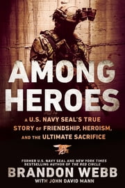 Among Heroes - A U.S. Navy SEAL's True Story of Friendship, Heroism, and the Ultimate Sacrifice ebook by Brandon Webb,John David Mann