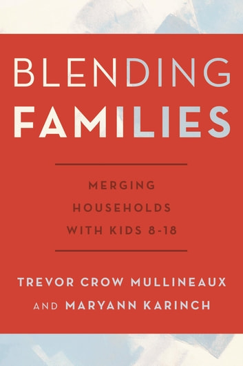 Blending Families - Merging Households with Kids 8-18 ebook by Trevor Crow Mullineaux,Maryann Karinch