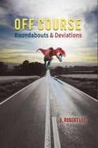 Off Course - Roundabouts and Deviations ebook by A. Robert Lee