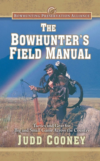 The Bowhunter's Field Manual - Tactics and Gear for Big and Small Game Across the Country ebook by Judd Cooney