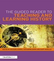 The Guided Reader to Teaching and Learning History ebook by Richard Harris,Katharine Burn,Mary Woolley