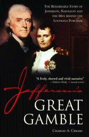 Jefferson's Great Gamble - The Remarkable Story of Jefferson, Napoleon and the Men behind the Louisiana Purchase ebook by Charles Cerami