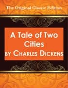 A Tale of Two Cities - The Original Classic Edition ebook by Charles Dickens