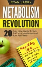 Metabolism Revolution: 20 Daily Little Habits To Kick Start Your Metabolism and Burn Fat Faster ebook by Ryan Larry