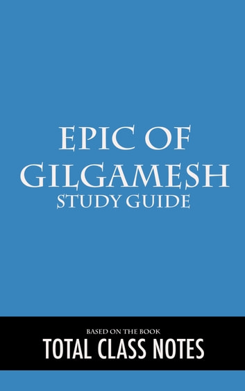 Epic of Gilgamesh: Study Guide - Epic of Gilgamesh, Study Review Guide, ebook by Total Class Notes