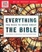 TIME-LIFE Everything You Need To Know About the Bible - From Genesis to Revelation, Your Illustrated Guide ebook by TIME-LIFE Books