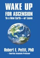 WAKE UP FOR ASCENSION To a New Earth - or Leave ebook by Robert E. Pettit, PhD