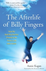 The Afterlife of Billy Fingers - How My Bad-Boy Brother Proved to Me There's Life After Death ebook by Annie Kagan,Raymond Moody
