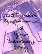 150 Femdom Assignments for Your Sissy Submissive ebook by Mistress Jessica