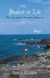 Student of Life - Begin - Have you found what you're looking for? ebook by Tony J Bosnjak