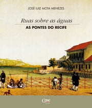 Ruas sobre as águas: as pontes do Recife ebook by José Luiz Mota Menezes