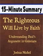15-Minute Summary: The Righteous Will Live by Faith – Understanding Paul's Argument in Galatians ebook by Joshua Nickel