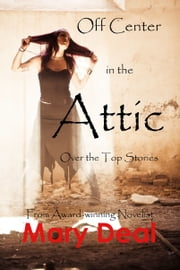 Off Center in the Attic: Over the Top Stories ebook by Mary Deal