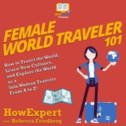 Female World Traveler 101 - How to Travel the World, Learn New Cultures, and Explore the World as a Solo Woman Traveler From A to Z! audiobook by HowExpert, Rebecca Friedberg