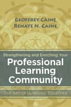Strengthening and Enriching Your Professional Learning Community - The Art of Learning Together ebook by Geoffrey Caine, Renate N. Caine