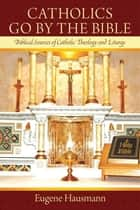 Catholics Go by the Bible - Biblical Sources of Catholic Theology and Liturgy ebook by Eugene Hausmann