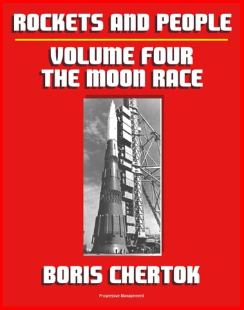 Rockets and People: Volume IV: The Moon Race, the N-1 Moon Rocket, Salyut Space Stations, Soyuz 11 Tragedy, Energiya-Buran Space Shuttle, plus Bonus 1967 American Report on Soviet Program ebook by Progressive Management
