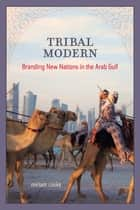 Tribal Modern - Branding New Nations in the Arab Gulf ebook by Miriam Cooke