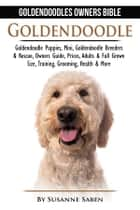 Goldendoodle: Goldendoodles Owners Bible - Goldendoodle Puppies, Mini, Goldendoodle Breeders & Rescue, Owners Guide, Prices, Adults & Full Grown Size, Training, Grooming, Health, & More ebook by Susanne Saben