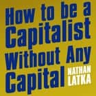 How to Be a Capitalist Without Any Capital - The Four Rules You Must Break to Get Rich 有聲書 by Nathan Latka, Nathan Latka
