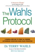 The Wahls Protocol - A Radical New Way to Treat All Chronic Autoimmune Conditions Using Paleo Principles ebook by Dr Terry Wahls