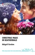 Christmas Magic in Heatherdale ebook by Abigail Gordon