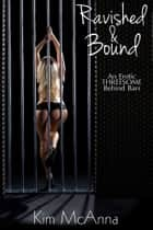 Ravished and Bound - An Erotic Threesome Behind Bars ebook by Kim McAnna