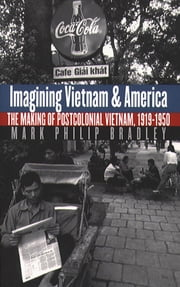 Imagining Vietnam and America - The Making of Postcolonial Vietnam, 1919-1950 ebook by Mark Philip Bradley