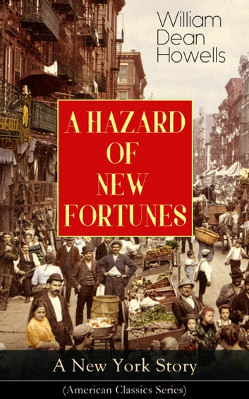 A HAZARD OF NEW FORTUNES - A New York Story (American Classics Series) - From the Author of Christmas Every Day, A Traveler from Altruria, Venetian Life, The Rise of Silas Lapham, Indian Summer, The Flight of Pony Baker & A Boy's Town eBook by William Dean Howells